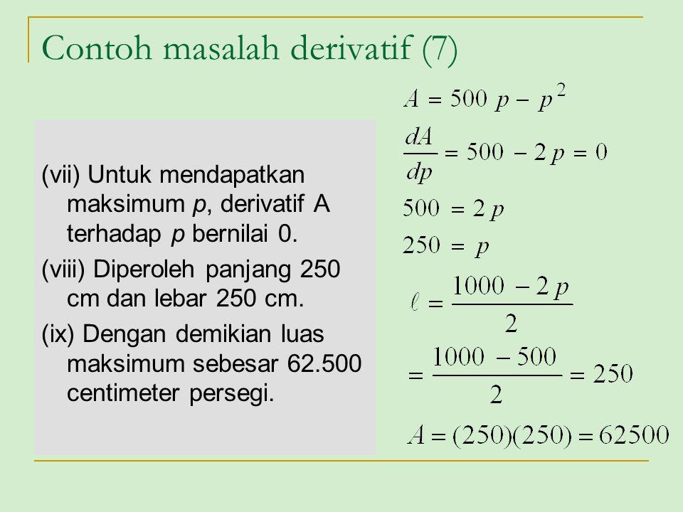 Contoh masalah derivatif (7) (vii) Untuk mendapatkan maksimum p, derivatif A terhadap p bernilai 0. (viii) Diperoleh panjang 250 cm dan lebar 250 cm.