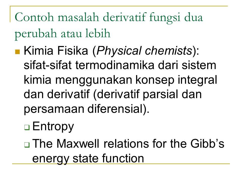 Contoh masalah derivatif fungsi dua perubah atau lebih Kimia Fisika (Physical chemists): sifat-sifat termodinamika dari sistem kimia menggunakan konsep integral dan derivatif (derivatif parsial dan persamaan diferensial).