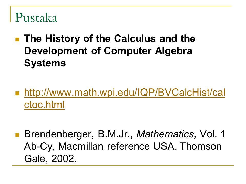 Pustaka The History of the Calculus and the Development of Computer Algebra Systems http://www.math.wpi.edu/IQP/BVCalcHist/cal ctoc.html http://www.math.wpi.edu/IQP/BVCalcHist/cal ctoc.html Brendenberger, B.M.Jr., Mathematics, Vol.