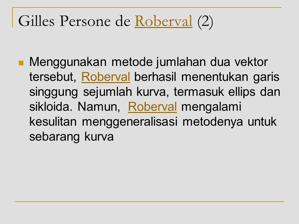 Gilles Persone de Roberval (2)Roberval Menggunakan metode jumlahan dua vektor tersebut, Roberval berhasil menentukan garis singgung sejumlah kurva, te