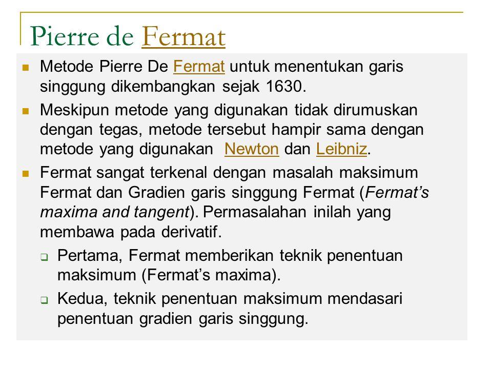 Pierre de FermatFermat Metode Pierre De Fermat untuk menentukan garis singgung dikembangkan sejak 1630.Fermat Meskipun metode yang digunakan tidak dirumuskan dengan tegas, metode tersebut hampir sama dengan metode yang digunakan Newton dan Leibniz.NewtonLeibniz Fermat sangat terkenal dengan masalah maksimum Fermat dan Gradien garis singgung Fermat (Fermat's maxima and tangent).