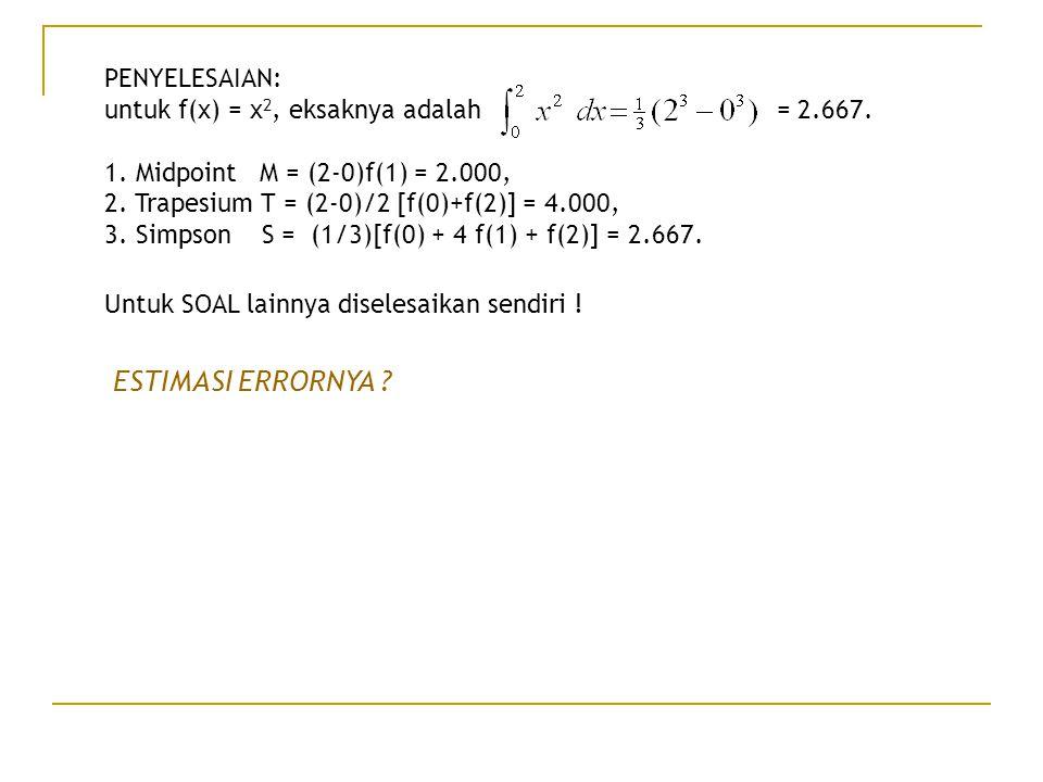 PENYELESAIAN: untuk f(x) = x 2, eksaknya adalah = 2.667. 1. Midpoint M = (2-0)f(1) = 2.000, 2. Trapesium T = (2-0)/2 [f(0)+f(2)] = 4.000, 3. Simpson S