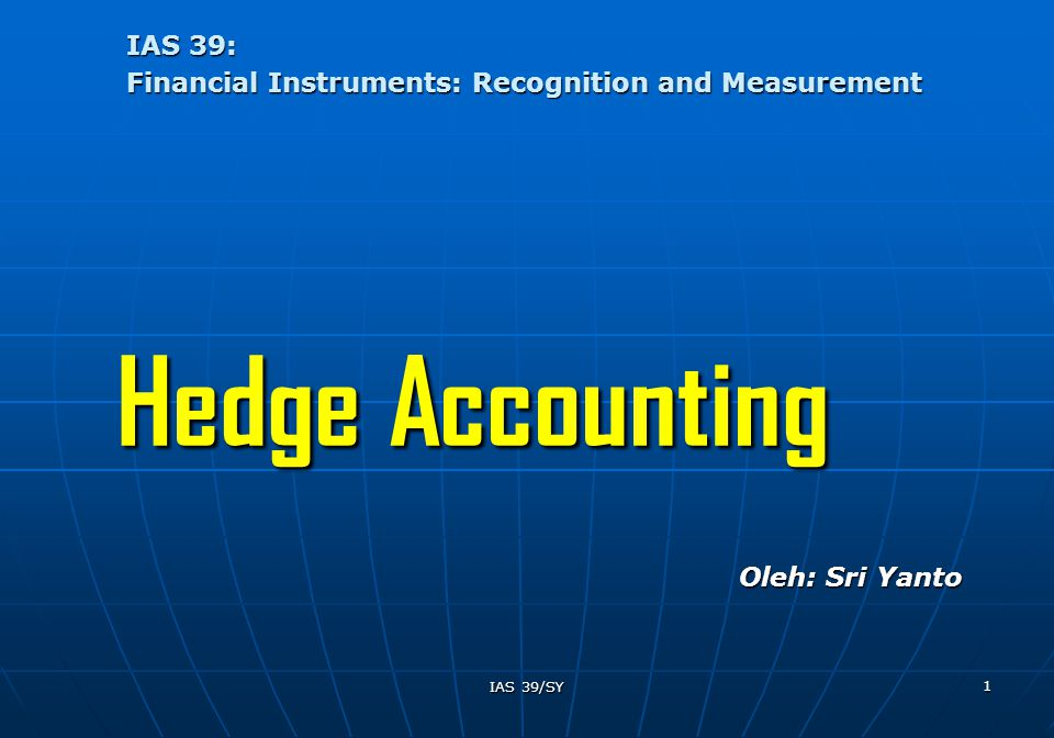 IAS 39/SY 1 IAS 39: Financial Instruments: Recognition and Measurement Hedge Accounting Oleh: Sri Yanto