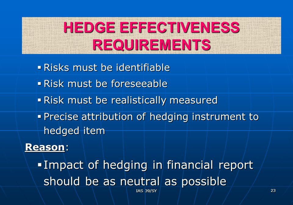 IAS 39/SY 23  Risks must be identifiable  Risk must be foreseeable  Risk must be realistically measured  Precise attribution of hedging instrument to hedged item Reason:  Impact of hedging in financial report should be as neutral as possible HEDGE EFFECTIVENESS REQUIREMENTS