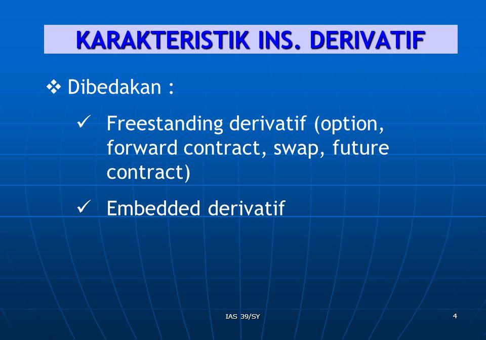 IAS 39/SY 5 EMBEDDED DERIVATIF  Komponen hybrid/combined instrument;  Didalamnya tdp kontrak utama non derivatif;  Sebagian arus kas yg berasal dari instrumen yang digabungkan bervariasi seperti derivatif yang berdiri sendiri.