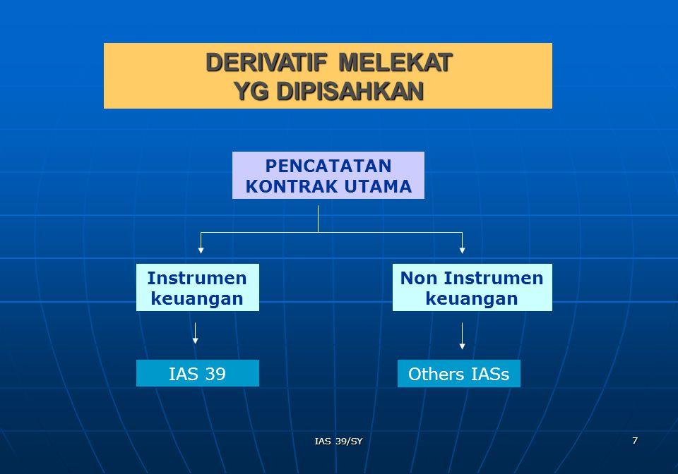 IAS 39/SY 8 Entitas yang diharuskan untuk memisahkan derivatif melekat dari kontrak utamanya, namun tidak dapat mengukur derivatif melekatnya secara terpisah, maka keseluruhan kontrak yang digabungkan diperlakukan sebagai aset/kewajiban keuangan yang dimiliki untuk diperdagangkan.