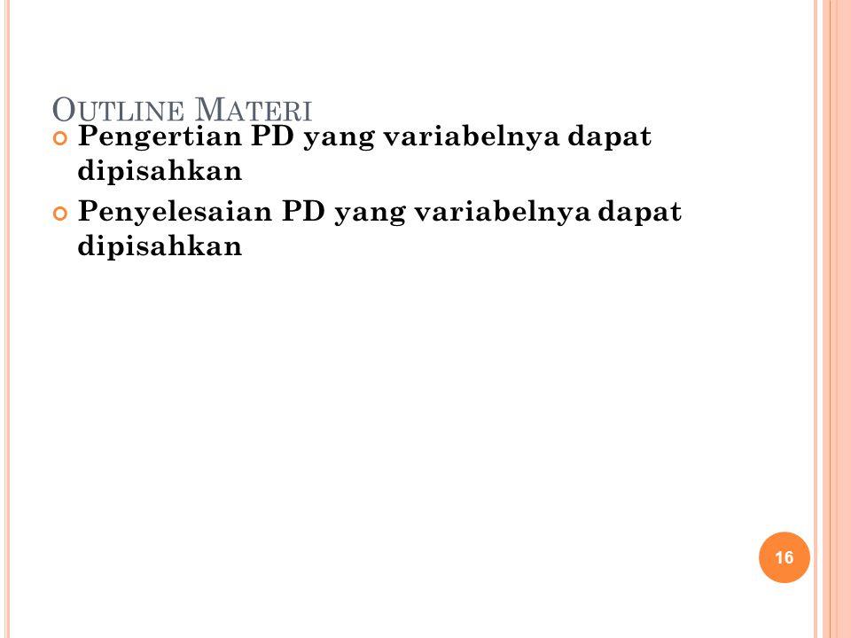 O UTLINE M ATERI Pengertian PD yang variabelnya dapat dipisahkan Penyelesaian PD yang variabelnya dapat dipisahkan 16