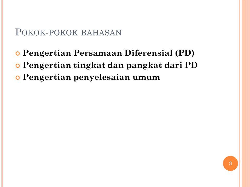 3 P OKOK - POKOK BAHASAN Pengertian Persamaan Diferensial (PD) Pengertian tingkat dan pangkat dari PD Pengertian penyelesaian umum