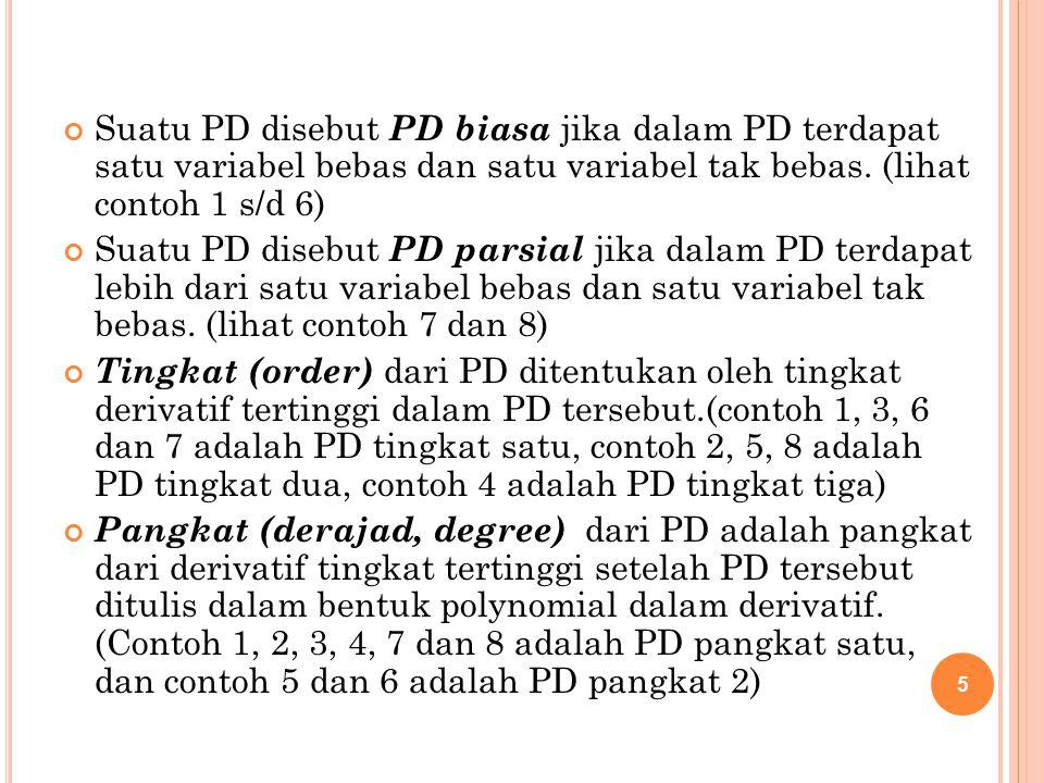 5 Suatu PD disebut PD biasa jika dalam PD terdapat satu variabel bebas dan satu variabel tak bebas. (lihat contoh 1 s/d 6) Suatu PD disebut PD parsial