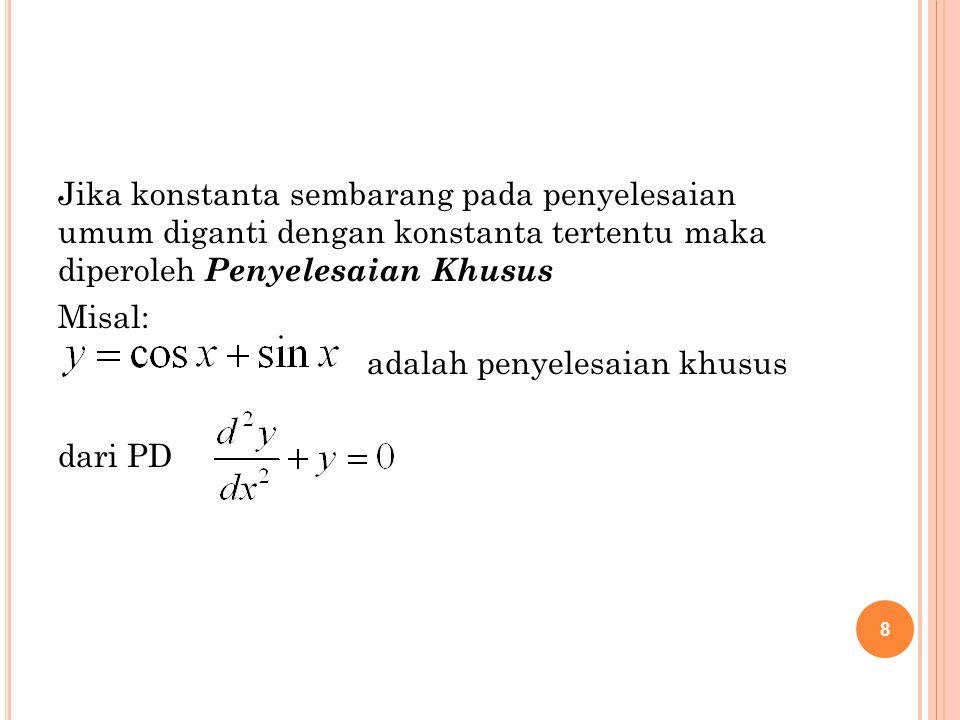 8 Jika konstanta sembarang pada penyelesaian umum diganti dengan konstanta tertentu maka diperoleh Penyelesaian Khusus Misal: adalah penyelesaian khus