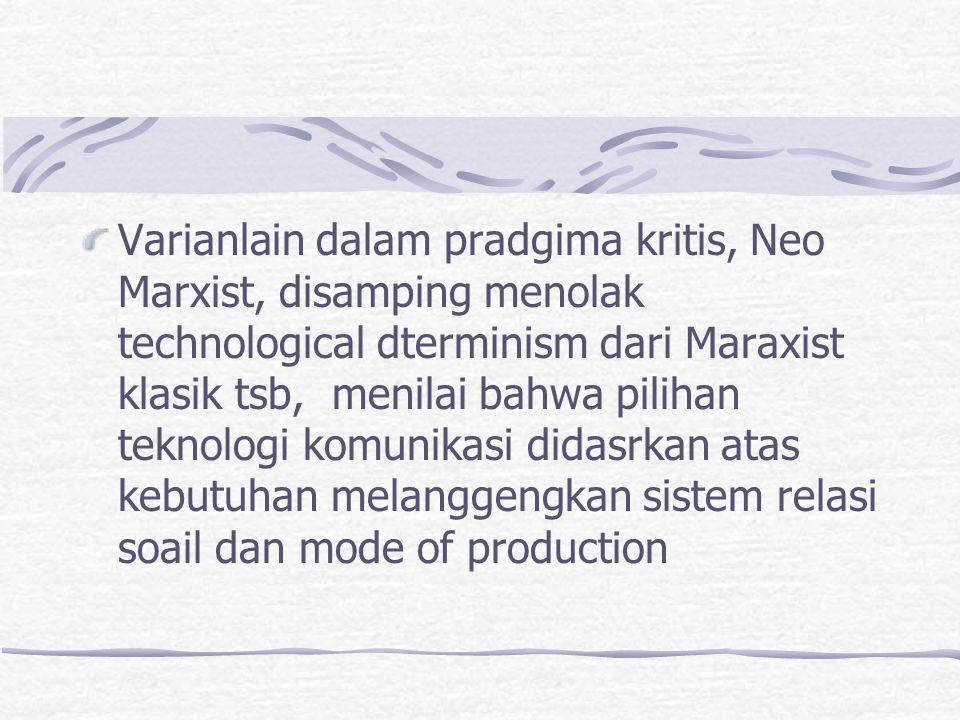 Varianlain dalam pradgima kritis, Neo Marxist, disamping menolak technological dterminism dari Maraxist klasik tsb, menilai bahwa pilihan teknologi ko