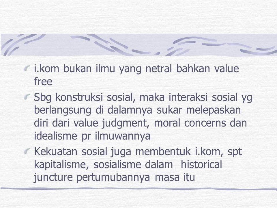 i.kom bukan ilmu yang netral bahkan value free Sbg konstruksi sosial, maka interaksi sosial yg berlangsung di dalamnya sukar melepaskan diri dari valu