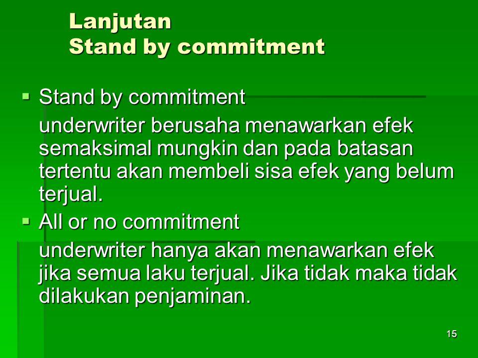 15 Lanjutan Stand by commitment  Stand by commitment underwriter berusaha menawarkan efek semaksimal mungkin dan pada batasan tertentu akan membeli sisa efek yang belum terjual.