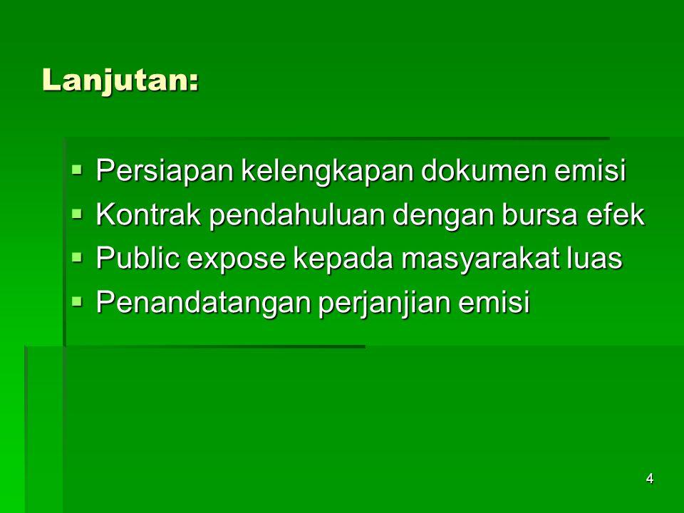 4 Lanjutan:  Persiapan kelengkapan dokumen emisi  Kontrak pendahuluan dengan bursa efek  Public expose kepada masyarakat luas  Penandatangan perjanjian emisi