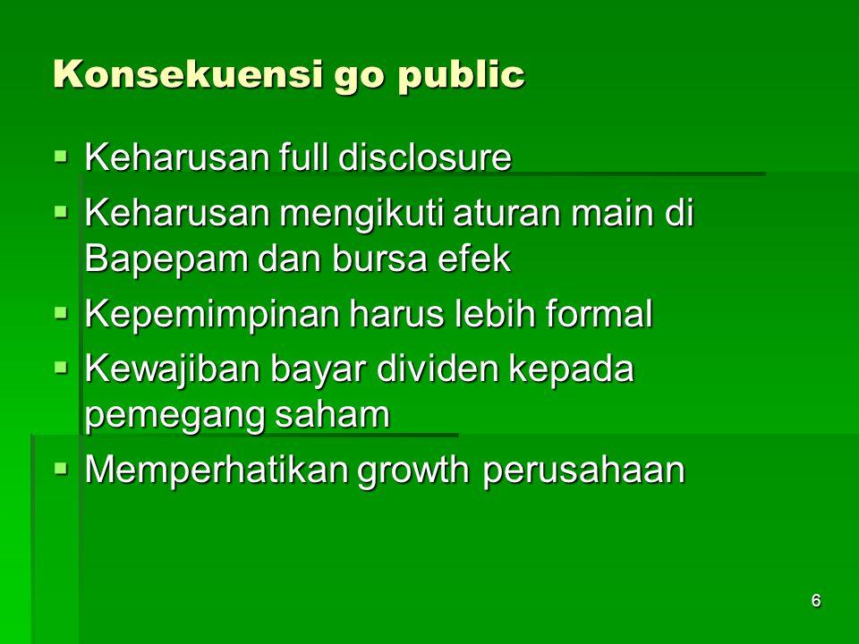 6 Konsekuensi go public  Keharusan full disclosure  Keharusan mengikuti aturan main di Bapepam dan bursa efek  Kepemimpinan harus lebih formal  Kewajiban bayar dividen kepada pemegang saham  Memperhatikan growth perusahaan