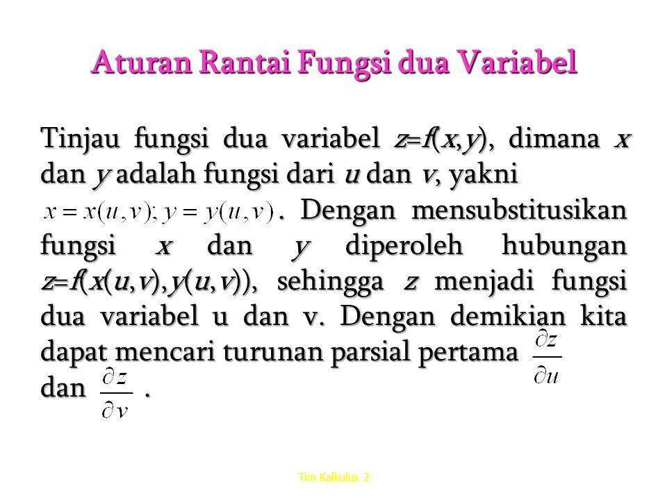 Aturan Rantai Fungsi dua Variabel Teorema Jika mempunyai turunan parsial pertama di titik (u,v) dan jika z=f(x,y) diferensiabel di titik (x(u,v),y(u,v)), maka z=f(x(u,v),y(u,v)) mempunyai turunan parsial pertama di (u,v), yang memenuhi Tim Kalkulus 2