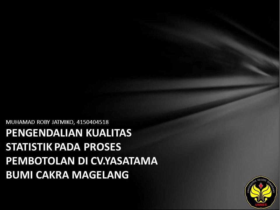 MUHAMAD ROBY JATMIKO, 4150404518 PENGENDALIAN KUALITAS STATISTIK PADA PROSES PEMBOTOLAN DI CV.YASATAMA BUMI CAKRA MAGELANG