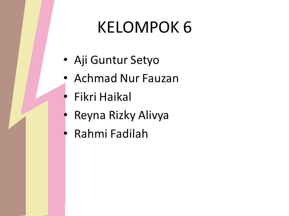 KELOMPOK 6 Aji Guntur Setyo Achmad Nur Fauzan Fikri Haikal Reyna Rizky Alivya Rahmi Fadilah