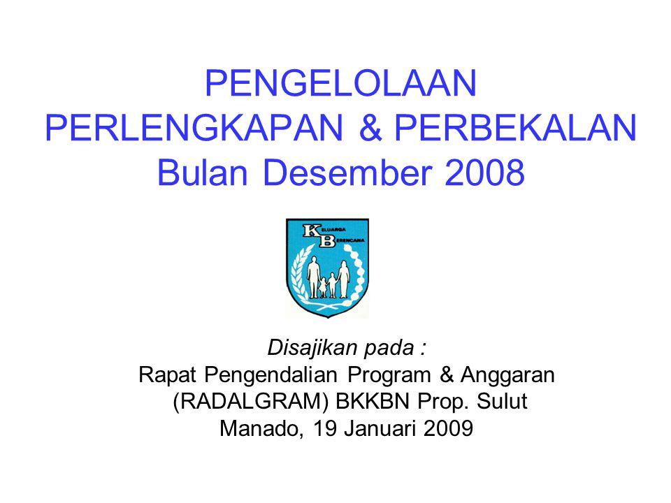 PENGELOLAAN PERLENGKAPAN & PERBEKALAN Bulan Desember 2008 Disajikan pada : Rapat Pengendalian Program & Anggaran (RADALGRAM) BKKBN Prop.