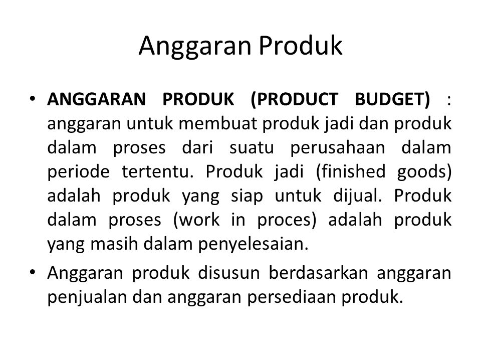 Anggaran Produk ANGGARAN PRODUK (PRODUCT BUDGET) : anggaran untuk membuat produk jadi dan produk dalam proses dari suatu perusahaan dalam periode tertentu.