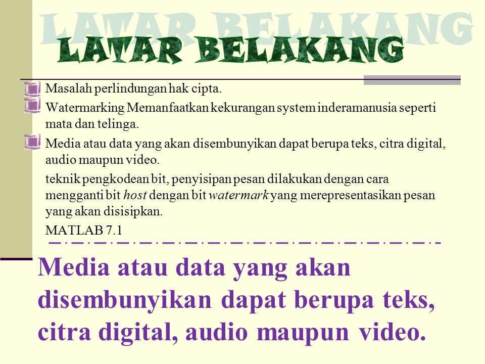 Masalah perlindungan hak cipta. Watermarking Memanfaatkan kekurangan system inderamanusia seperti mata dan telinga. Media atau data yang akan disembun