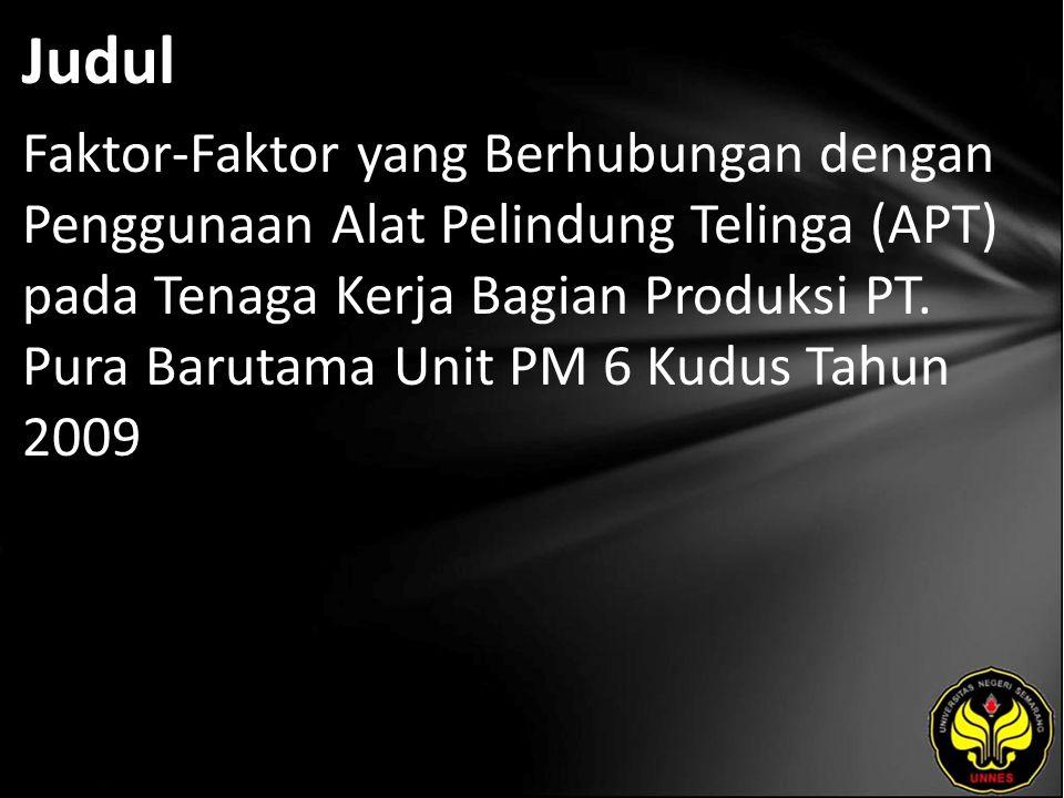 Judul Faktor-Faktor yang Berhubungan dengan Penggunaan Alat Pelindung Telinga (APT) pada Tenaga Kerja Bagian Produksi PT. Pura Barutama Unit PM 6 Kudu