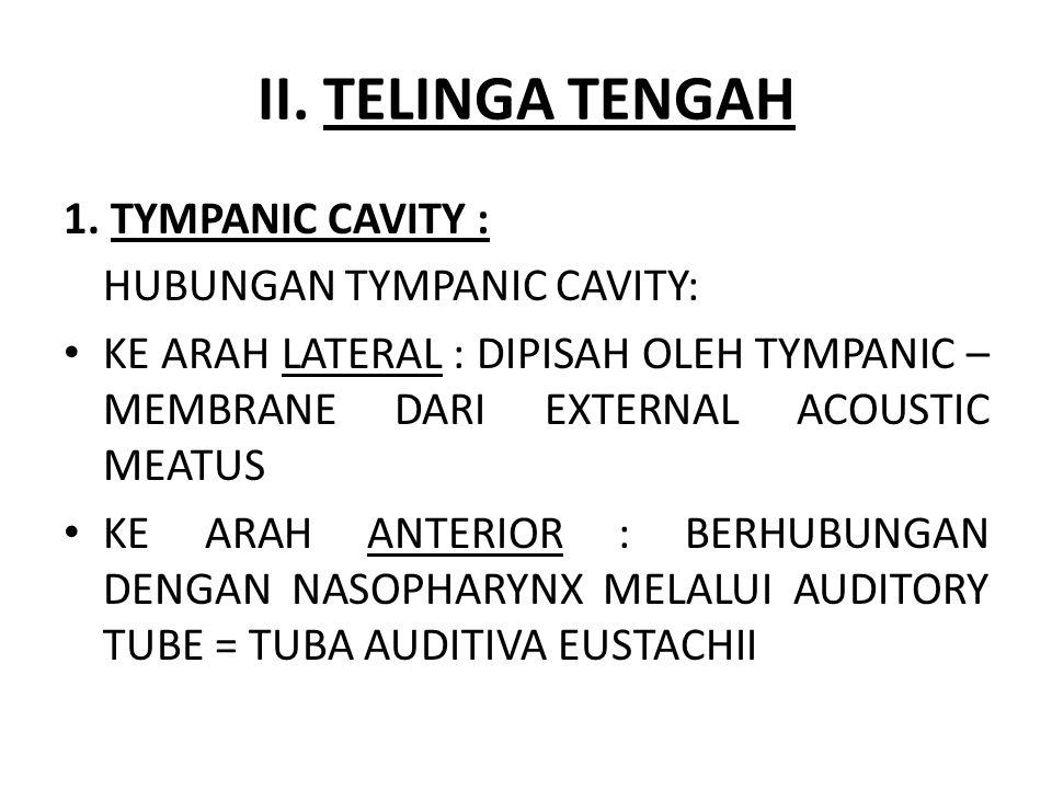 II. TELINGA TENGAH 1. TYMPANIC CAVITY : HUBUNGAN TYMPANIC CAVITY: KE ARAH LATERAL : DIPISAH OLEH TYMPANIC – MEMBRANE DARI EXTERNAL ACOUSTIC MEATUS KE