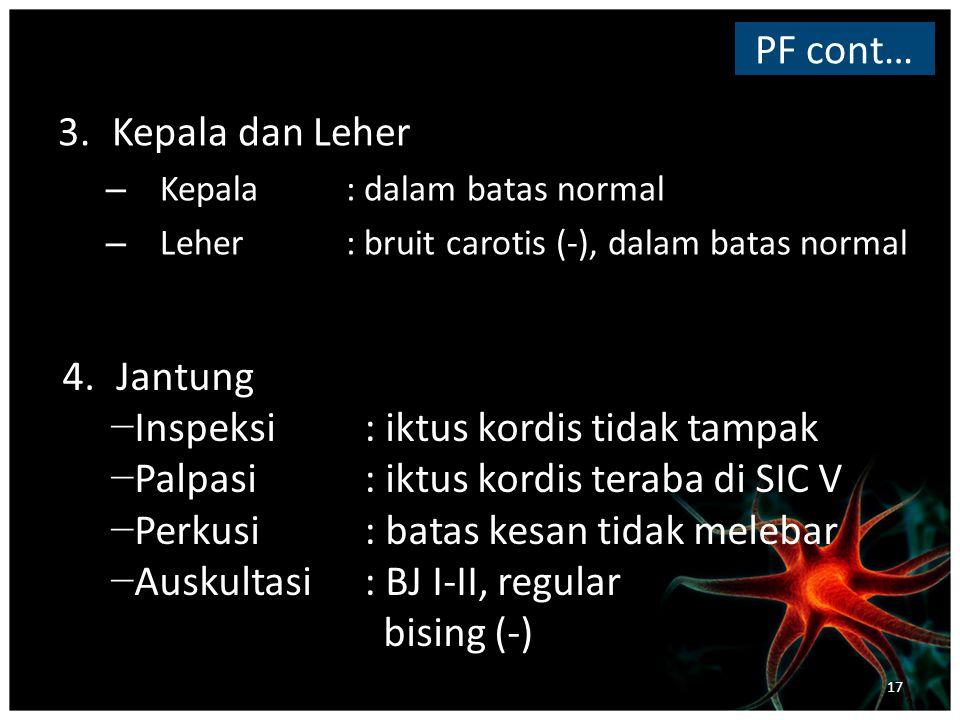 3.Kepala dan Leher – Kepala : dalam batas normal – Leher : bruit carotis (-), dalam batas normal PF cont… 4.Jantung − Inspeksi: iktus kordis tidak tampak − Palpasi : iktus kordis teraba di SIC V − Perkusi: batas kesan tidak melebar − Auskultasi : BJ I-II, regular bising (-) 17