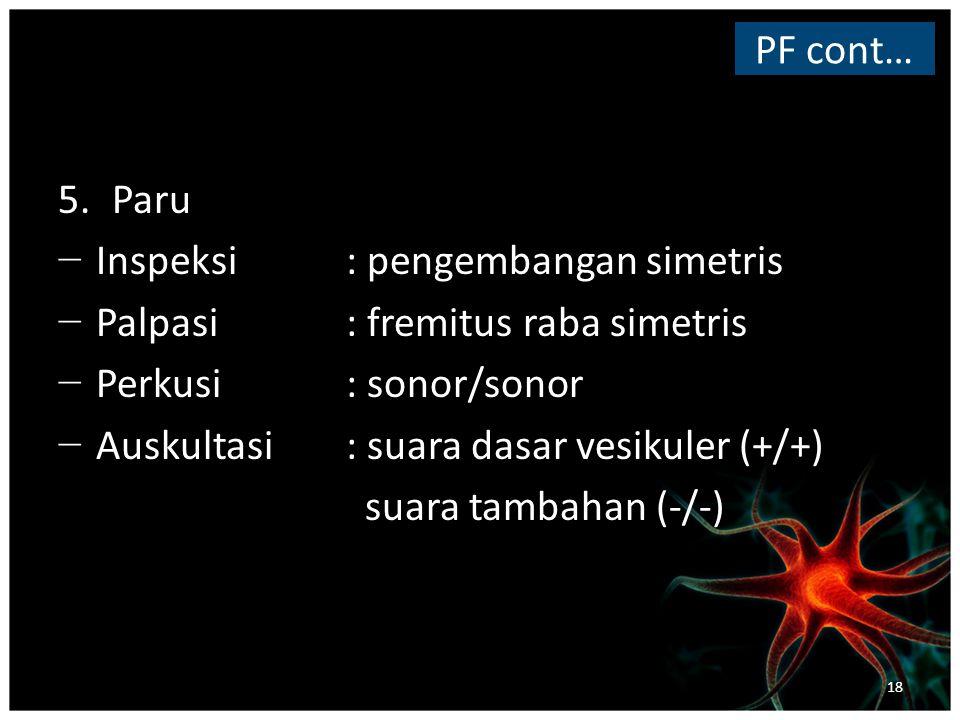 5.Paru − Inspeksi : pengembangan simetris − Palpasi : fremitus raba simetris − Perkusi : sonor/sonor − Auskultasi : suara dasar vesikuler (+/+) suara tambahan (-/-) PF cont… 18
