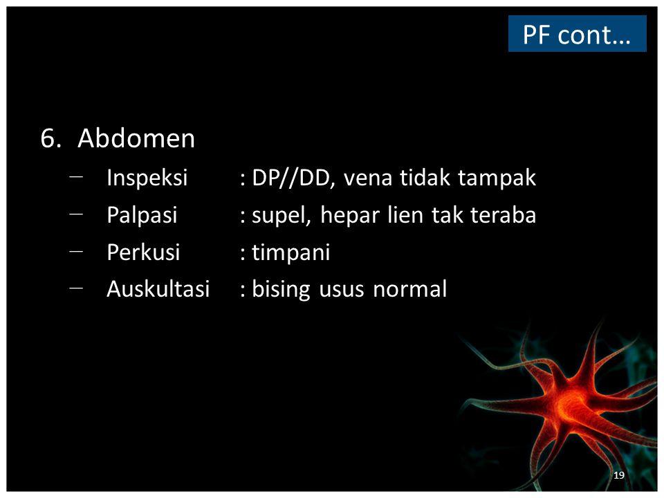 6.Abdomen − Inspeksi: DP//DD, vena tidak tampak − Palpasi: supel, hepar lien tak teraba − Perkusi: timpani − Auskultasi : bising usus normal PF cont… 19