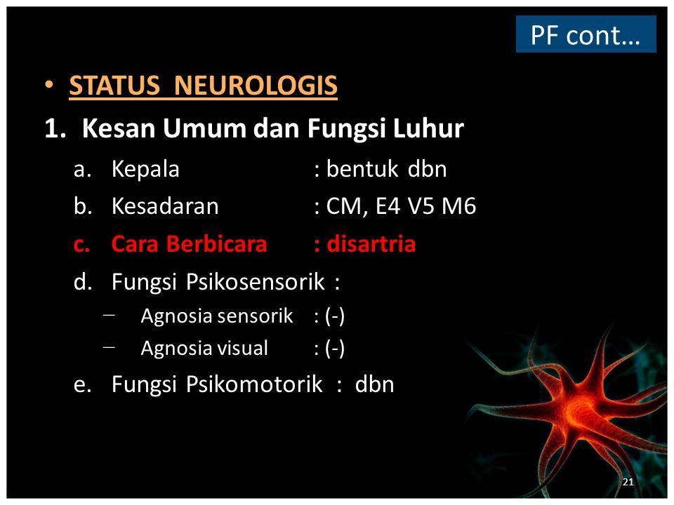 STATUS NEUROLOGIS 1.Kesan Umum dan Fungsi Luhur a.Kepala: bentuk dbn b.Kesadaran: CM, E4 V5 M6 c.Cara Berbicara: disartria d.Fungsi Psikosensorik : − Agnosia sensorik: (-) − Agnosia visual: (-) e.Fungsi Psikomotorik : dbn PF cont… 21