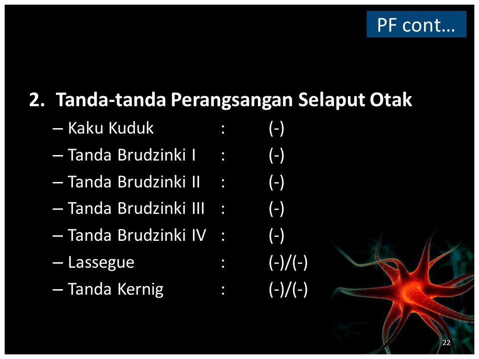 2.Tanda-tanda Perangsangan Selaput Otak – Kaku Kuduk:(-) – Tanda Brudzinki I: (-) – Tanda Brudzinki II: (-) – Tanda Brudzinki III:(-) – Tanda Brudzinki IV: (-) – Lassegue: (-)/(-) – Tanda Kernig: (-)/(-) PF cont… 22