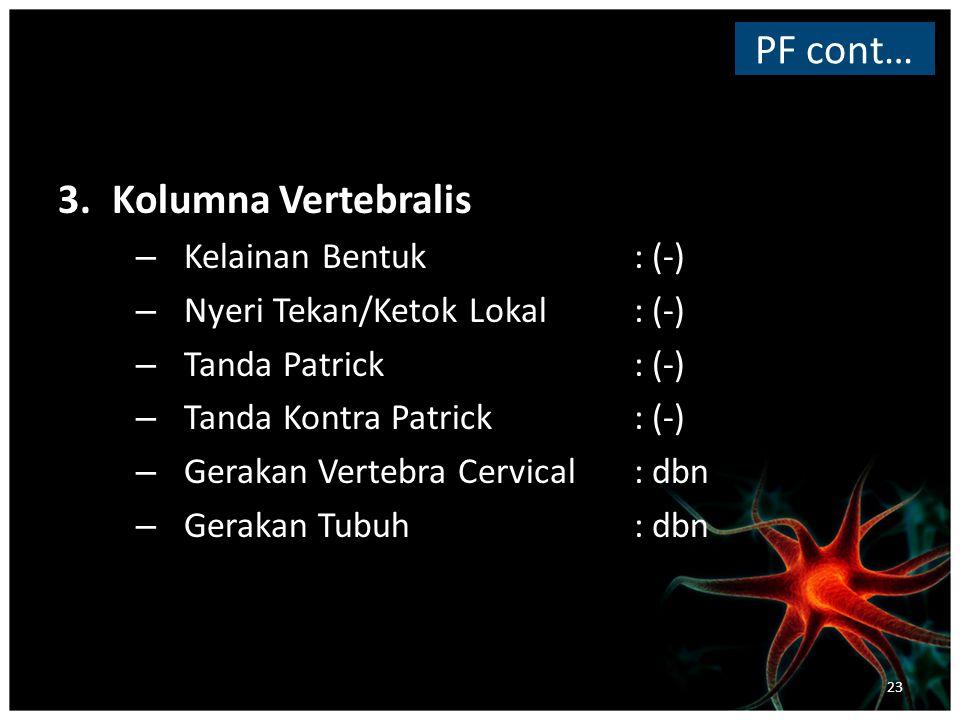 3.Kolumna Vertebralis – Kelainan Bentuk: (-) – Nyeri Tekan/Ketok Lokal: (-) – Tanda Patrick: (-) – Tanda Kontra Patrick: (-) – Gerakan Vertebra Cervical: dbn – Gerakan Tubuh : dbn PF cont… 23