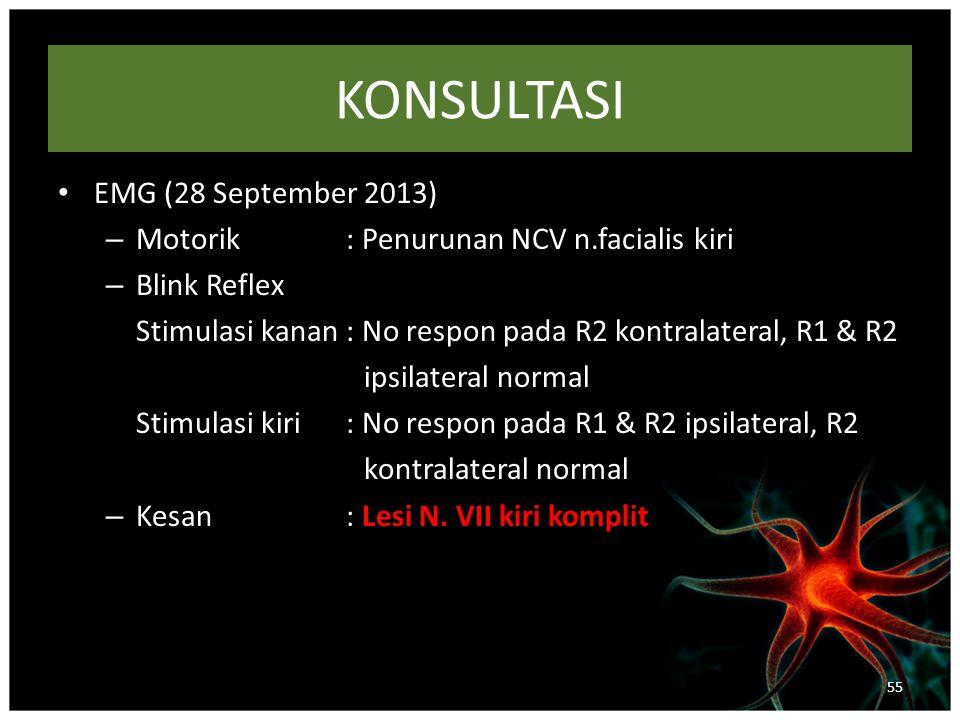 KONSULTASI EMG (28 September 2013) – Motorik: Penurunan NCV n.facialis kiri – Blink Reflex Stimulasi kanan: No respon pada R2 kontralateral, R1 & R2 ipsilateral normal Stimulasi kiri: No respon pada R1 & R2 ipsilateral, R2 kontralateral normal – Kesan: Lesi N.