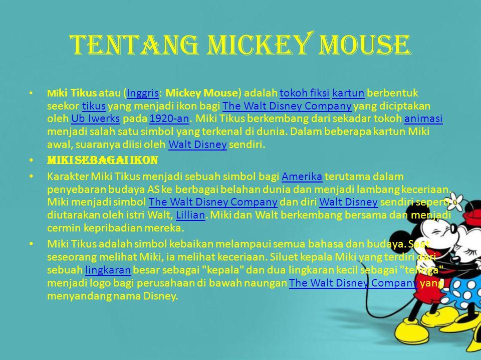 Tentang mickey mouse Mi ki Tikus atau (Inggris: Mickey Mouse) adalah tokoh fiksi kartun berbentuk seekor tikus yang menjadi ikon bagi The Walt Disney