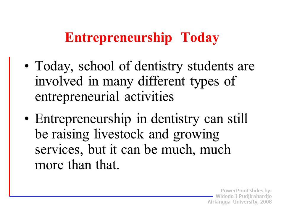 PowerPoint slides by: Widodo J Pudjirahardjo Airlangga University, 2008 Entrepreneurship Today Today, school of dentistry students are involved in man