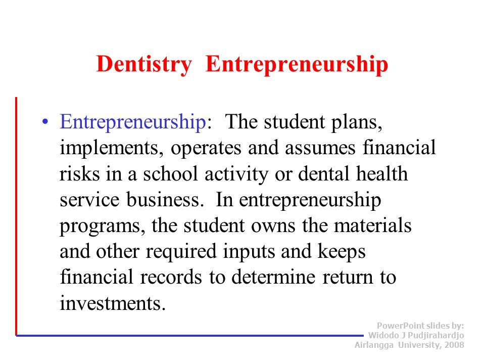 PowerPoint slides by: Widodo J Pudjirahardjo Airlangga University, 2008 Dentistry Entrepreneurship Entrepreneurship: The student plans, implements, op