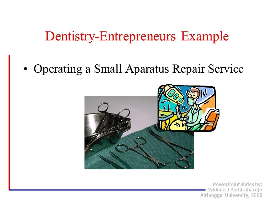 PowerPoint slides by: Widodo J Pudjirahardjo Airlangga University, 2008 Operating a Small Aparatus Repair Service Dentistry-Entrepreneurs Example