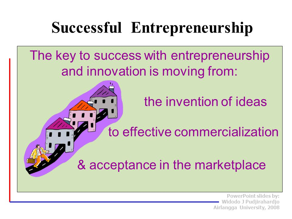 PowerPoint slides by: Widodo J Pudjirahardjo Airlangga University, 2008 The key to success with entrepreneurship and innovation is moving from: Successful Entrepreneurship the invention of ideas to effective commercialization & acceptance in the marketplace