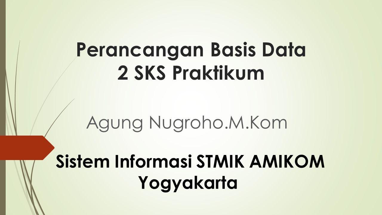 Perancangan Basis Data 2 SKS Praktikum Agung Nugroho.M.Kom Sistem Informasi STMIK AMIKOM Yogyakarta