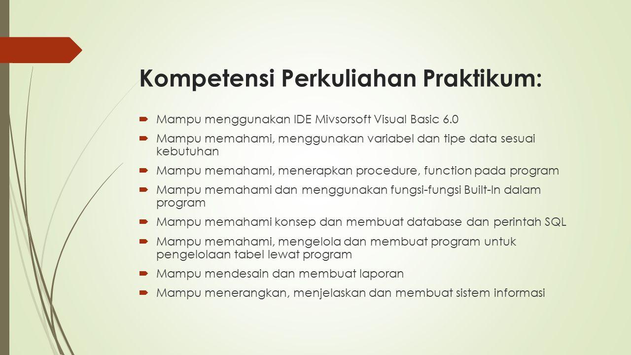 Kompetensi Perkuliahan Praktikum:  Mampu menggunakan IDE Mivsorsoft Visual Basic 6.0  Mampu memahami, menggunakan variabel dan tipe data sesuai kebutuhan  Mampu memahami, menerapkan procedure, function pada program  Mampu memahami dan menggunakan fungsi-fungsi Built-In dalam program  Mampu memahami konsep dan membuat database dan perintah SQL  Mampu memahami, mengelola dan membuat program untuk pengelolaan tabel lewat program  Mampu mendesain dan membuat laporan  Mampu menerangkan, menjelaskan dan membuat sistem informasi