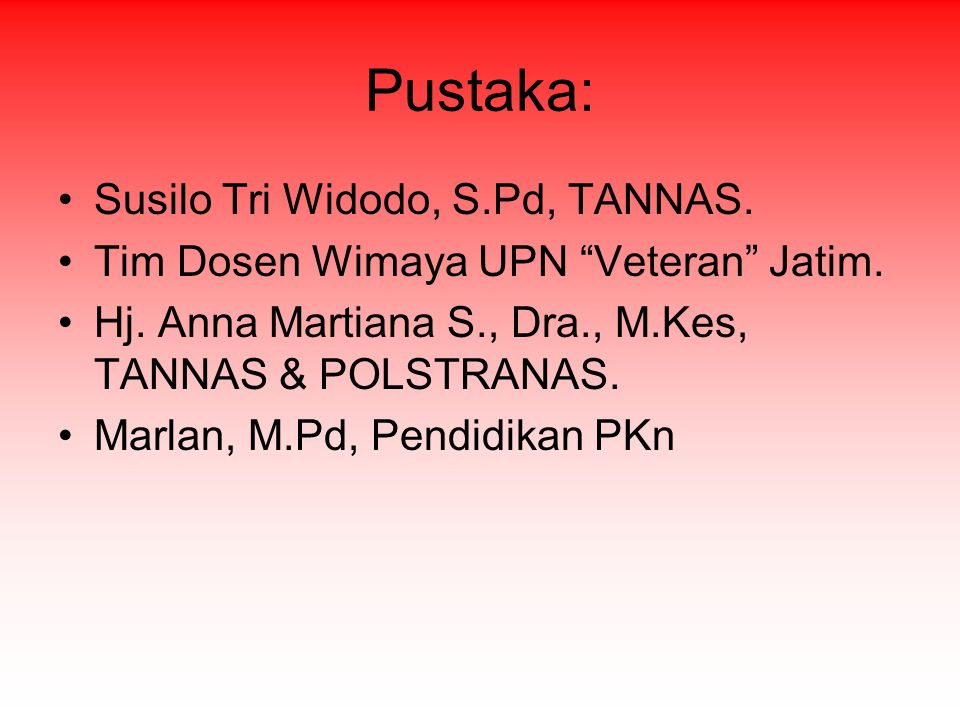 "Pustaka: Susilo Tri Widodo, S.Pd, TANNAS. Tim Dosen Wimaya UPN ""Veteran"" Jatim. Hj. Anna Martiana S., Dra., M.Kes, TANNAS & POLSTRANAS. Marlan, M.Pd,"