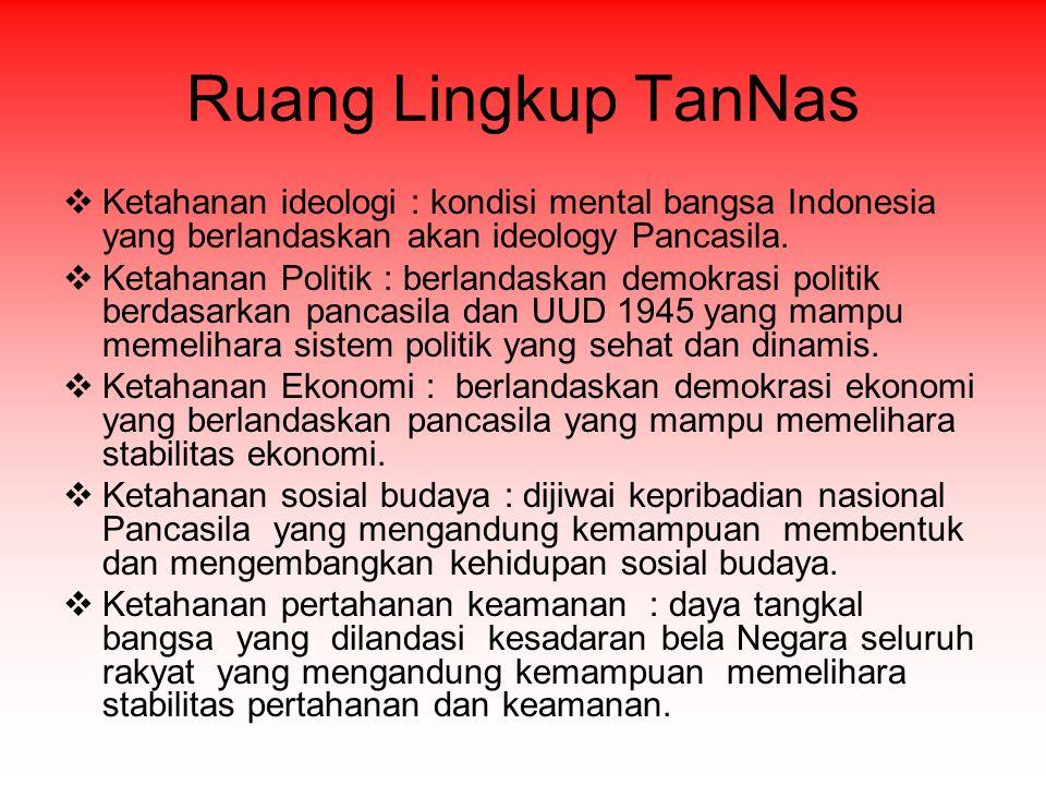 Ruang Lingkup TanNas  Ketahanan ideologi : kondisi mental bangsa Indonesia yang berlandaskan akan ideology Pancasila.  Ketahanan Politik : berlandas