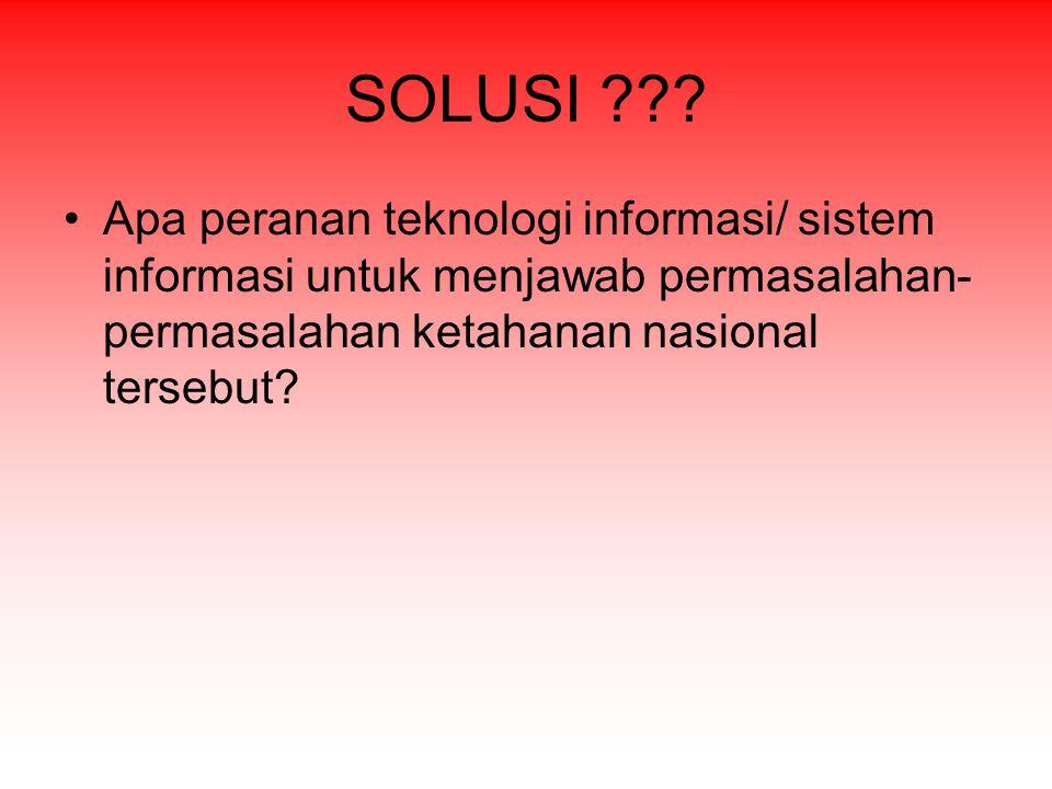 SOLUSI ??? Apa peranan teknologi informasi/ sistem informasi untuk menjawab permasalahan- permasalahan ketahanan nasional tersebut?