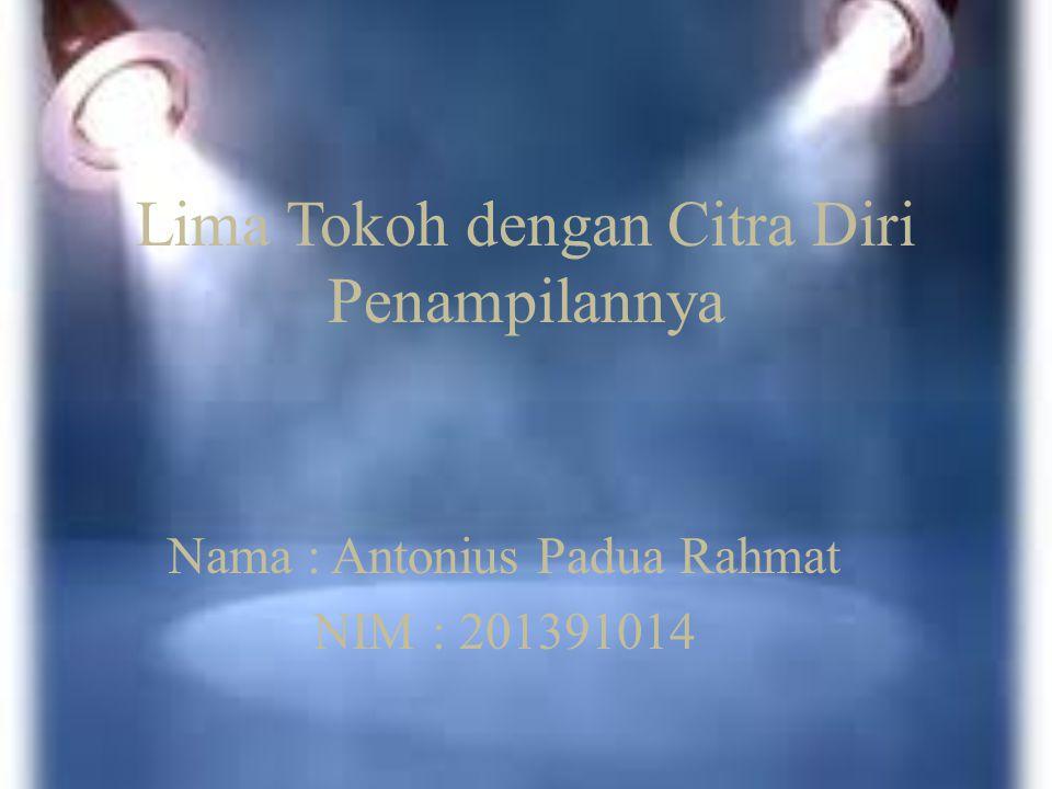 Lima Tokoh dengan Citra Diri Penampilannya Nama : Antonius Padua Rahmat NIM : 201391014