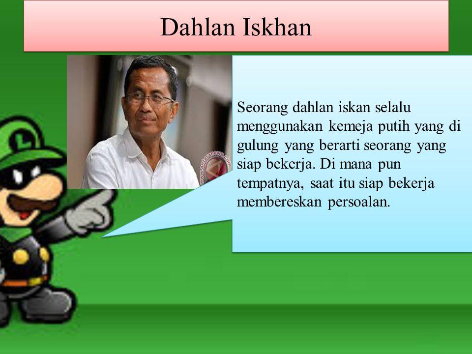Dahlan Iskhan Seorang dahlan iskan selalu menggunakan kemeja putih yang di gulung yang berarti seorang yang siap bekerja.