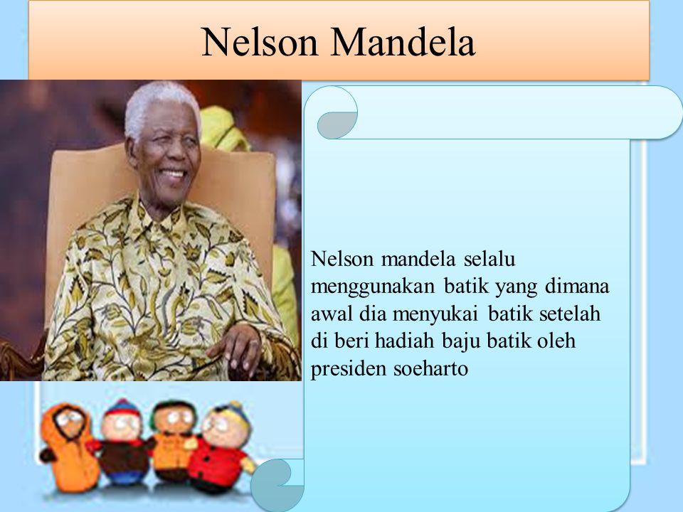 Nelson Mandela Nelson mandela selalu menggunakan batik yang dimana awal dia menyukai batik setelah di beri hadiah baju batik oleh presiden soeharto