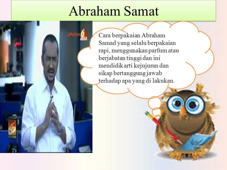 Abraham Samat Cara berpakaian Abraham Samad yang selalu berpakaian rapi, menggunakan parfum atau berjabatan tinggi dan ini mendidik arti kejujuran dan sikap bertanggung jawab terhadap apa yang di lakukan.