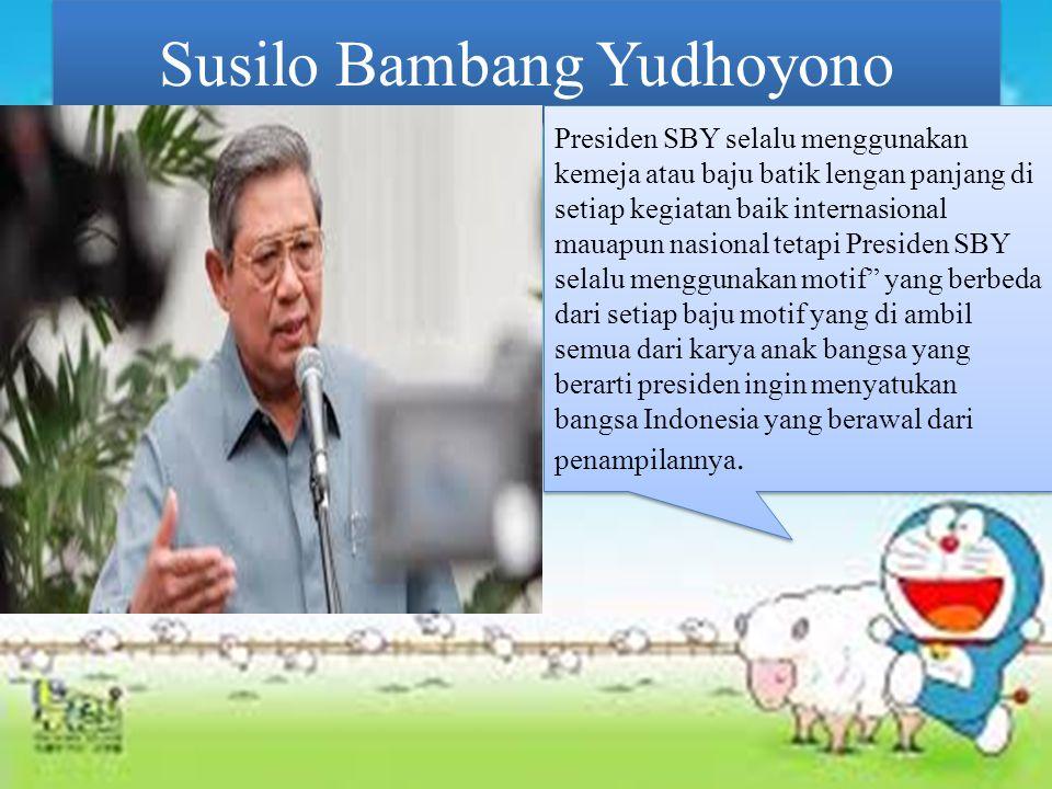 Susilo Bambang Yudhoyono Presiden SBY selalu menggunakan kemeja atau baju batik lengan panjang di setiap kegiatan baik internasional mauapun nasional tetapi Presiden SBY selalu menggunakan motif yang berbeda dari setiap baju motif yang di ambil semua dari karya anak bangsa yang berarti presiden ingin menyatukan bangsa Indonesia yang berawal dari penampilannya.