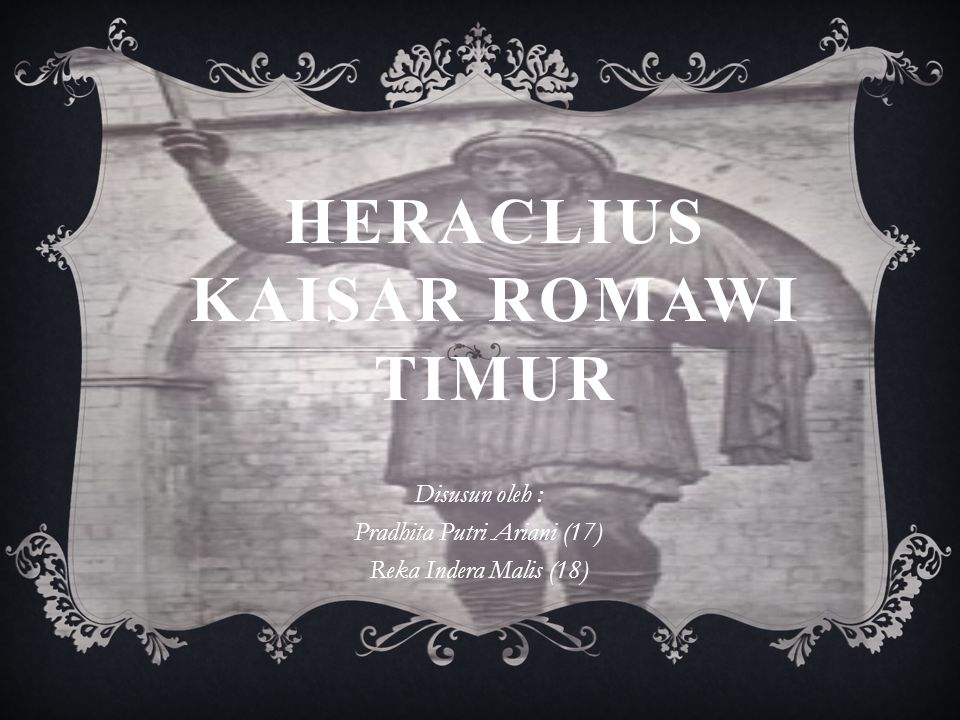 HERACLIUS KAISAR ROMAWI TIMUR Disusun oleh : Pradhita Putri Ariani (17) Reka Indera Malis (18)